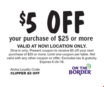 $5 OFF your purchase of $25 or more. VALID AT NOVI LOCATION ONLY. Dine in only. Present coupon to receive $5 off your next purchase of $25 or more. Limit one coupon per table. Not valid with any other coupon or offer. Excludes tax & gratuity. Expires 6-24-18. Aloha Loyalty CodeCLIPPER $5 OFF