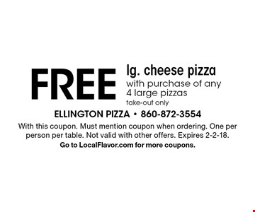 FREE lg. cheese pizza with purchase of any 4 large pizzas, take-out only. With this coupon. Must mention coupon when ordering. One per person per table. Not valid with other offers. Expires 2-2-18. Go to LocalFlavor.com for more coupons.