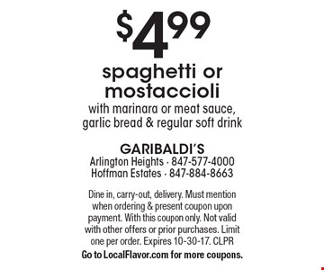 $4.99 spaghetti or mostaccioli with marinara or meat sauce, garlic bread & regular soft drink. Dine in, carry-out, delivery. Must mention when ordering & present coupon upon payment. With this coupon only. Not valid with other offers or prior purchases. Limit one per order. Expires 10-30-17. CLPR. Go to LocalFlavor.com for more coupons.