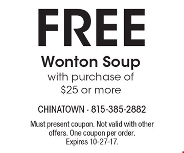 Free Wonton Soup with purchase of $25 or more. Must present coupon. Not valid with other offers. One coupon per order.Expires 10-27-17.