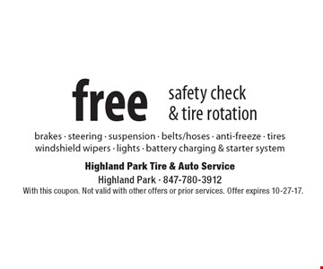 free safety check & tire rotation brakes - steering - suspension - belts/hoses - anti-freeze - tires windshield wipers - lights - battery charging & starter system. With this coupon. Not valid with other offers or prior services. Offer expires 10-27-17.