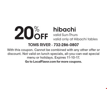 20% Off hibachi - valid Sun-Thurs - valid only at Hibachi tables. With this coupon. Cannot be combined with any other offer or discount. Not valid on lunch specials, all-you-can-eat special menu or holidays. Expires 11-10-17. Go to LocalFlavor.com for more coupons.