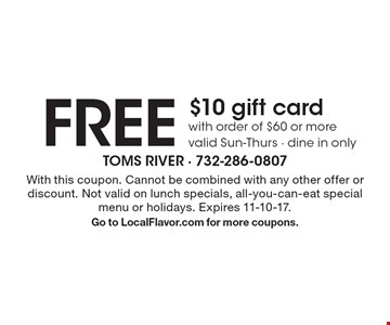 FREE $10 gift card with order of $60 or more valid Sun-Thurs - dine in only . With this coupon. Cannot be combined with any other offer or discount. Not valid on lunch specials, all-you-can-eat special menu or holidays. Expires 11-10-17. Go to LocalFlavor.com for more coupons.