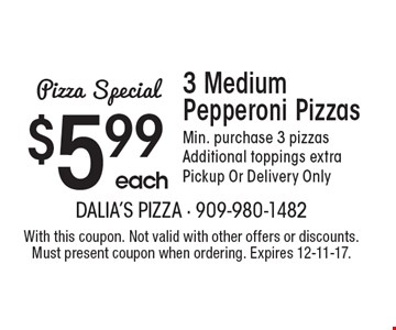 $5.99 each 3 Medium Pepperoni Pizzas Min. purchase 3 pizzas Additional toppings extra Pickup Or Delivery Only. With this coupon. Not valid with other offers or discounts. Must present coupon when ordering. Expires 12-11-17.