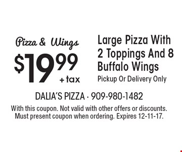 $19.99 + tax Large Pizza With 2 Toppings And 8 Buffalo Wings Pickup Or Delivery Only. With this coupon. Not valid with other offers or discounts. Must present coupon when ordering. Expires 12-11-17.