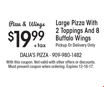 $19.99 + tax Large Pizza With 2 Toppings And 8 Buffalo Wings. Pickup Or Delivery Only. With this coupon. Not valid with other offers or discounts. Must present coupon when ordering. Expires 12-18-17.