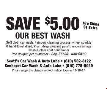SAVE $5.00 Our Best Wash Tire Shine $1 Extra Soft cloth car wash, Rainbow cleaning process, wheel sparkle & hand towel dried. Plus...deep cleaning polish, undercarriage wash & clear coat conditioner One coupon per customer - Reg. $13.00 - Now $8.00. Prices subject to change without notice. Expires 11-30-17.