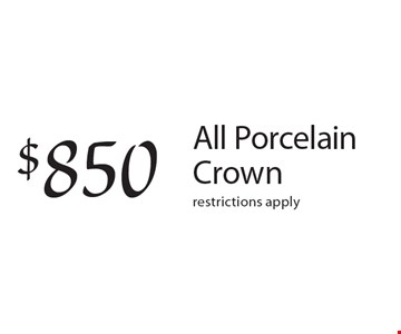 $850 All Porcelain Crown restrictions apply.