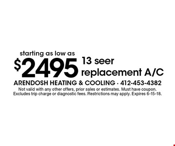 Starting at $2495 13 seer replacement A/C. Not valid with any other offers, prior sales or estimates. Must have coupon. Excludes trip charge or diagnostic fees. Restrictions may apply. Expires 6-15-18.