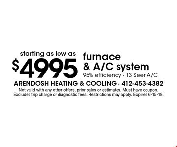 $4995 furnace & A/C system95% efficiency - 13 Seer A/C. Not valid with any other offers, prior sales or estimates. Must have coupon. Excludes trip charge or diagnostic fees. Restrictions may apply. Expires 6-15-18.