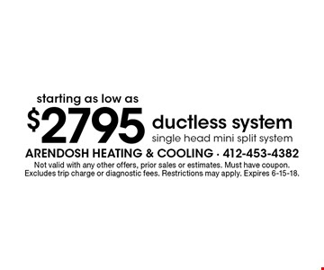 Starting at $2795 ductless system. Single head mini split system. Not valid with any other offers, prior sales or estimates. Must have coupon. Excludes trip charge or diagnostic fees. Restrictions may apply. Expires 6-15-18.