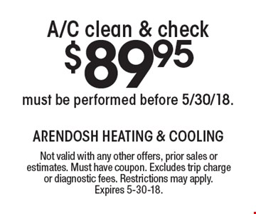 $89.95 A/C clean & check must be performed before 5/30/18. Not valid with any other offers, prior sales or estimates. Must have coupon. Excludes trip charge or diagnostic fees. Restrictions may apply. Expires 5-30-18.