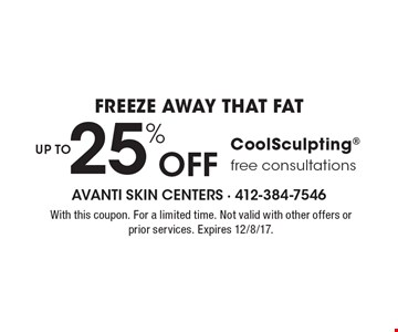 Freeze away that fat UP TO 25% Off CoolSculpting free consultations. With this coupon. For a limited time. Not valid with other offers or prior services. Expires 12/8/17.