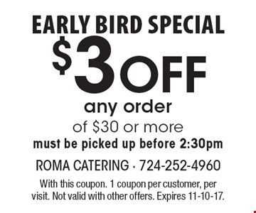 Early bird special $3 off any order of $30 or more must be picked up before 2:30pm. With this coupon. 1 coupon per customer, per visit. Not valid with other offers. Expires 11-10-17.
