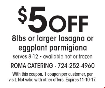 $5 off 8 lbs or larger lasagna or eggplant parmigiana serves 8-12 - available hot or frozen. With this coupon. 1 coupon per customer, per visit. Not valid with other offers. Expires 11-10-17.