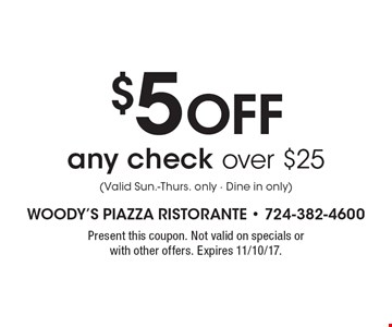$5 Off any check over $25 (Valid Sun.-Thurs. only - Dine in only). Present this coupon. Not valid on specials or with other offers. Expires 11/10/17.
