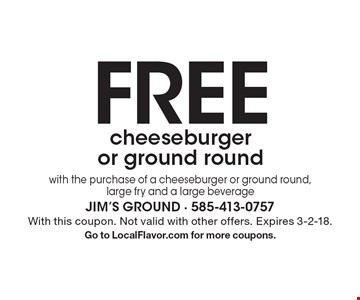 Free cheeseburger or ground round with the purchase of a cheeseburger or ground round, large fry and a large beverage. With this coupon. Not valid with other offers. Expires 3-2-18. Go to LocalFlavor.com for more coupons.