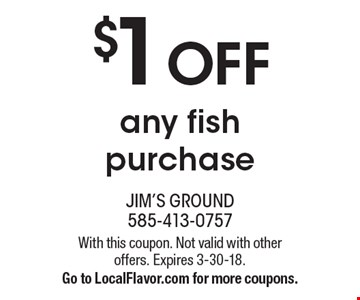 $1 OFF any fish purchase. With this coupon. Not valid with other offers. Expires 3-30-18. Go to LocalFlavor.com for more coupons.