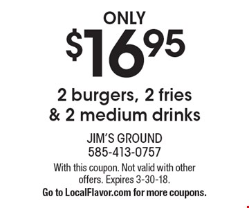 ONLY $16.95 2 burgers, 2 fries & 2 medium drinks. With this coupon. Not valid with other offers. Expires 3-30-18. Go to LocalFlavor.com for more coupons.