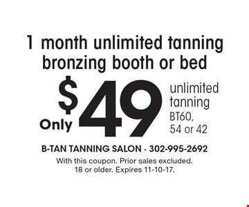 $49 1 month unlimited tanning bronzing booth or bed. Unlimited tanning BT60, 54 or 42. With this coupon. Prior sales excluded. 18 or older. Expires 11-10-17.