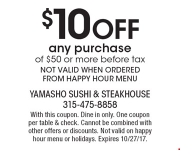 $10 Off any purchase of $50 or more, before tax. NOT VALID WHEN ORDERED FROM HAPPY HOUR MENU. With this coupon. Dine in only. One coupon per table & check. Cannot be combined with other offers or discounts. Not valid on happy hour menu or holidays. Expires 10/27/17.