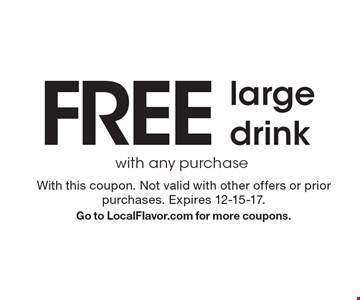 Free large drink with any purchase. With this coupon. Not valid with other offers or prior purchases. Expires 12-15-17. Go to LocalFlavor.com for more coupons.
