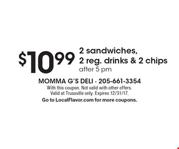 $10.99 for 2 sandwiches, 2 reg. drinks & 2 chips, after 5 pm. With this coupon. Not valid with other offers. Valid at Trussville only. Expires 12/31/17. Go to LocalFlavor.com for more coupons.