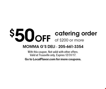 $50 Off catering order of $200 or more. With this coupon. Not valid with other offers. Valid at Trussville only. Expires 12/31/17. Go to LocalFlavor.com for more coupons.
