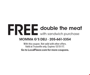FREE double the meat with sandwich purchase. With this coupon. Not valid with other offers. Valid at Trussville only. Expires 12/31/17. Go to LocalFlavor.com for more coupons.