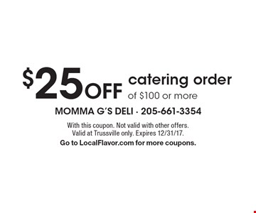 $25 Off catering order of $100 or more. With this coupon. Not valid with other offers. Valid at Trussville only. Expires 12/31/17. Go to LocalFlavor.com for more coupons.