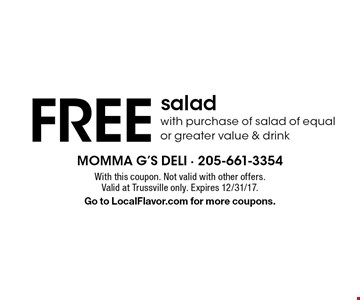 FREE salad with purchase of salad of equal or greater value & drink. With this coupon. Not valid with other offers. Valid at Trussville only. Expires 12/31/17. Go to LocalFlavor.com for more coupons.