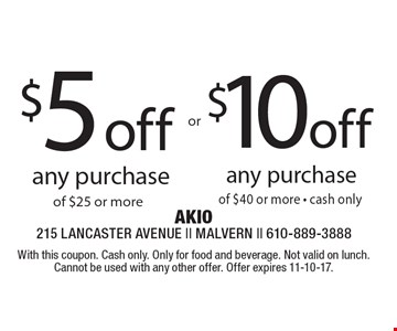 $10 off any purchase of $40 or more - cash only. $5 off any purchase of $25 or more. With this coupon. Cash only. Only for food and beverage. Not valid on lunch.Cannot be used with any other offer. Offer expires 11-10-17.