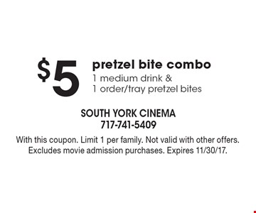 $5 pretzel bite combo: 1 medium drink &1 order/tray pretzel bites. With this coupon. Limit 1 per family. Not valid with other offers. Excludes movie admission purchases. Expires 11/30/17.