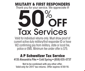 Military & First Responders Thank you for your service. We appreciate it! 50% Off Tax Services Valid for individual returns only. Must show proof of current active duty military/first responder ID or have W2 confirming pay from military, state or local fire, police or EMS. Minimum fee under offer is $75.. Not to be combined with any other offer. Valid only for 2017 tax returns. Offer expires 4/30/18.