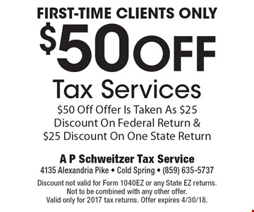 First-Time Clients Only $50 Off Tax Services $50 Off Offer Is Taken As $25 Discount On Federal Return & $25 Discount On One State Return. Discount not valid for Form 1040EZ or any State EZ returns.Not to be combined with any other offer. Valid only for 2017 tax returns. Offer expires 4/30/18.