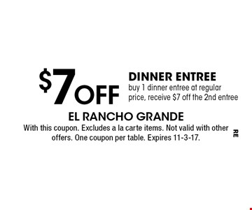 $7Off dinner entree buy 1 dinner entree at regular price, receive $7 off the 2nd entree. With this coupon. Excludes a la carte items. Not valid with other offers or carry out. One coupon per table. Expires 11-3-17.