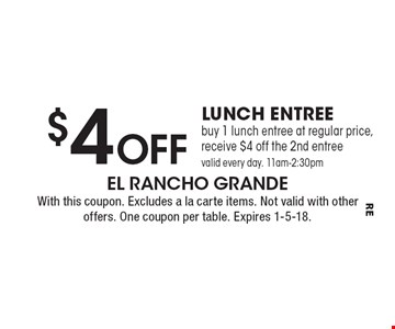 $4 Off lunch entree buy 1 lunch entree at regular price, receive $4 off the 2nd entree valid every day. 11am-2:30pm. With this coupon. Excludes a la carte items. Not valid with other offers. One coupon per table. Expires 1-5-18.