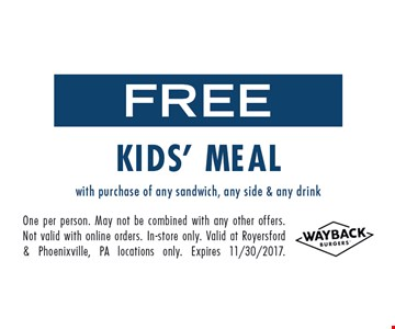 Free Kids' Meal with purchase of any sandwich, any side & any drink. One per person. May not be combined with any other offers. Not valid with online orders. In-store only. Valid at Royersford & Phoenixville, PA locations only. Expires 11/30/2017