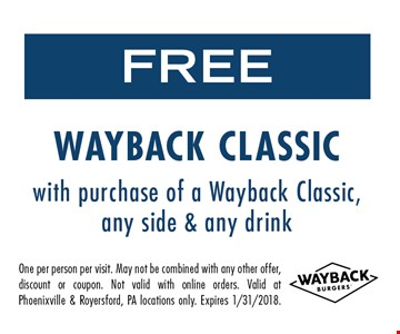 Free Wayback classic with purchase of a Wayback classic, any side & any drink. One per person per visit. May not be combined with any other offer, discount or coupon. Not valid with online orders. Valid at Phoenixville & Royersford, PA locations only. Expires 1/31/2018.