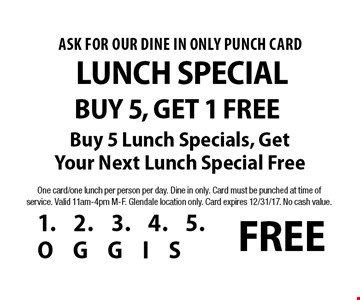 Lunch Special ask for our Dine In Only punch card Buy 5, Get 1 Free Buy 5 Lunch Specials, Get Your Next Lunch Special Free. One card/one lunch per person per day. Dine in only. Card must be punched at time of service. Valid 11am-4pm M-F. Glendale location only. Card expires 12/31/17. No cash value.