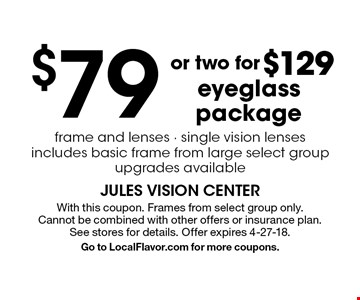 $79 or two for $129 eyeglass package. Frame and lenses - single vision lenses. Includes basic frame from large select group. Upgrades available. With this coupon. Frames from select group only. Cannot be combined with other offers or insurance plan. See stores for details. Offer expires 4-27-18. Go to LocalFlavor.com for more coupons.