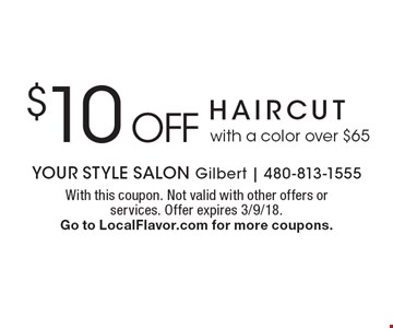 $10 off haircut with a color over $65. With this coupon. Not valid with other offers or services. Offer expires 3/9/18. Go to LocalFlavor.com for more coupons.