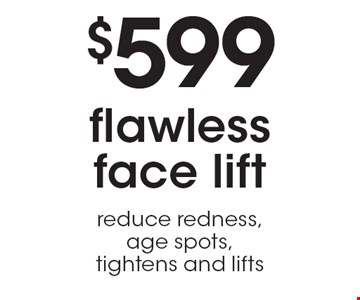 $599 flawless face lift reduce redness,age spots, tightens and lifts.