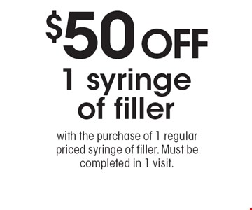 $50 OFF 1 syringe of filler with the purchase of 1 regular priced syringe of filler. Must be completed in 1 visit.