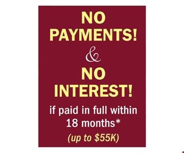 No Payments! & No Interest! if paid in full within 18 months (up to $55k)