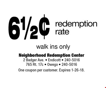 6 1/2¢ redemption rate. Walk ins only. One coupon per customer. Expires 1-26-18.