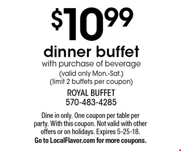 $10.99 dinner buffet with purchase of beverage (valid only Mon.-Sat.) (limit 2 buffets per coupon). Dine in only. One coupon per table per party. With this coupon. Not valid with other offers or on holidays. Expires 5-25-18. Go to LocalFlavor.com for more coupons.