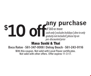 $10 off any purchase of $60 or more. Cash only. Excludes holidays. Dine in only. Gratuity not included. Please tip on pre-discounted price. With this coupon. Not valid with Local Flavor certificates. Not valid with other offers. Offer expires 11-3-17.