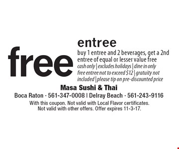 Free entree. Buy 1 entree and 2 beverages, get a 2nd entree of equal or lesser value free. Cash only. Excludes holidays. Dine in only. Free entree not to exceed $12. Gratuity not included. Please tip on pre-discounted price. With this coupon. Not valid with Local Flavor certificates. Not valid with other offers. Offer expires 11-3-17.