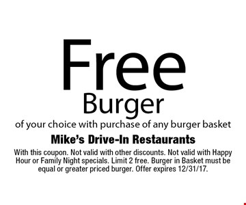 Free Burger of your choice with purchase of any burger basket. With this coupon. Not valid with other discounts. Not valid with Happy Hour or Family Night specials. Limit 2 free. Burger in Basket must be equal or greater priced burger. Offer expires 12/31/17.